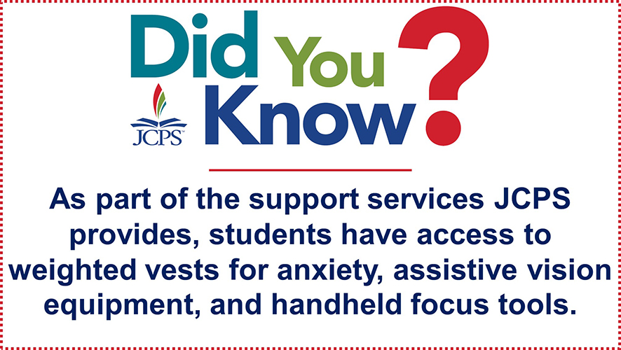 DYK Student Supports: As part of the supports services JCPS provides, students have access to weighted vests for anxiety, assistive vision equipment, and handheld focus tools.
