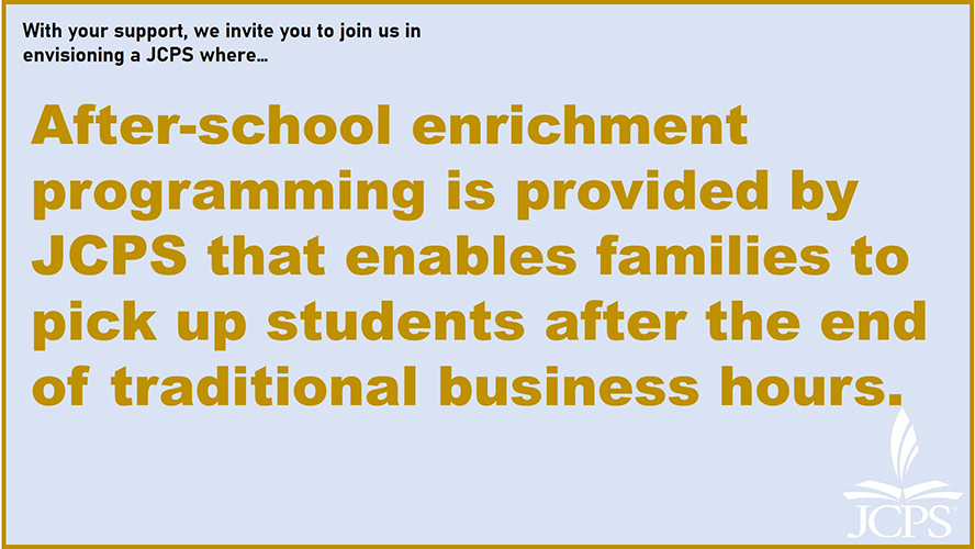 With your support, we invite you to join us in envisioning a JCPS where… After-school enrichment programming is provided by JCPS that enables families to pick up students after the end of traditional business hours.