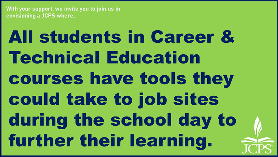 With your support, we invite you to join us in envisioning a JCPS where… All students in Career & Technical Education courses have tools they could take to job sites during the school day to further their learning.