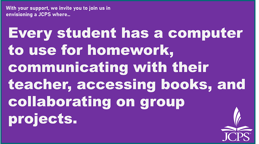 With your support, we invite you to join us in envisioning a JCPS where… Every student has a computer to use for homework, communicating with their teacher, accessing books, and collaborating on group projects.
